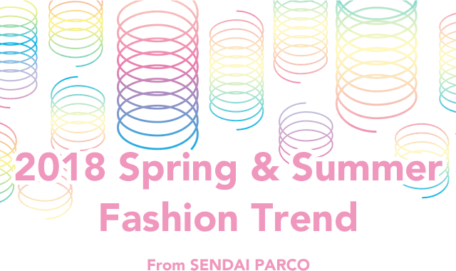 2018 Spring & Summer Fashion Trend from SENDAI PARCO|仙台PARCO